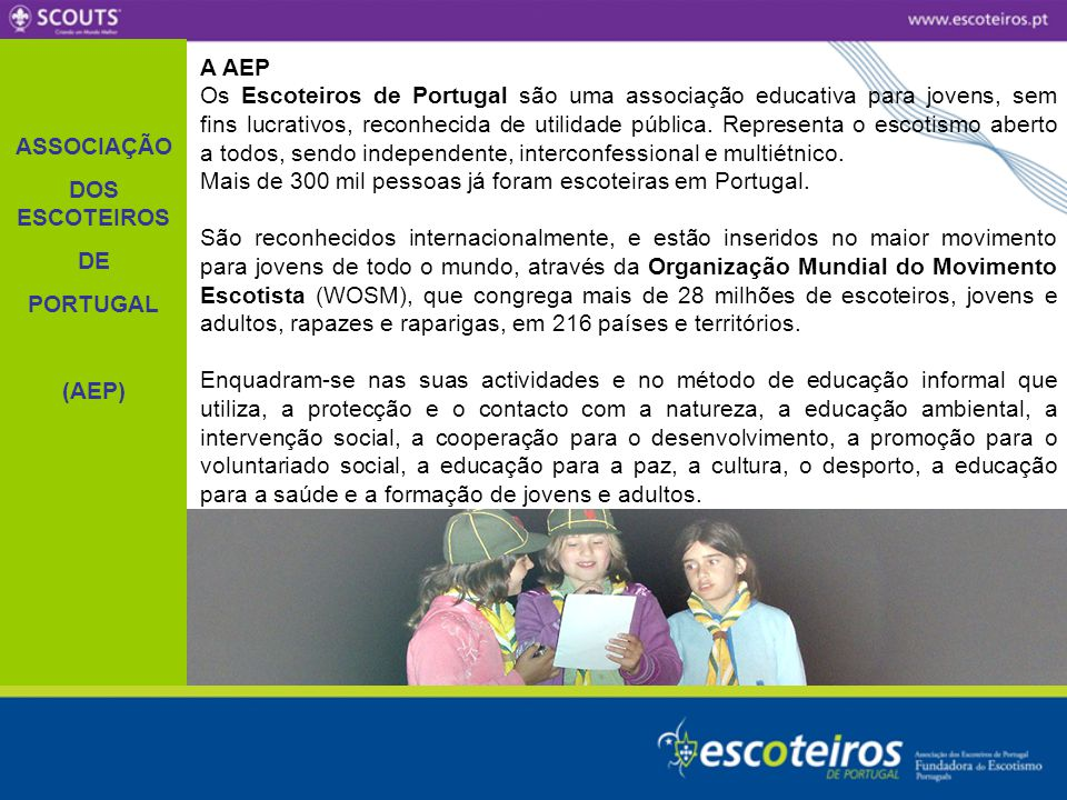 A AEP Os Escoteiros de Portugal são uma associação educativa para jovens, sem fins lucrativos, reconhecida de utilidade pública. Representa o escotism
