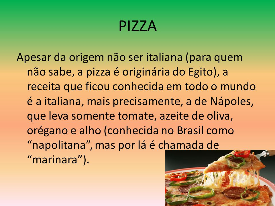 PIZZA Apesar da origem não ser italiana (para quem não sabe, a pizza é originária do Egito), a receita que ficou conhecida em todo o mundo é a italian