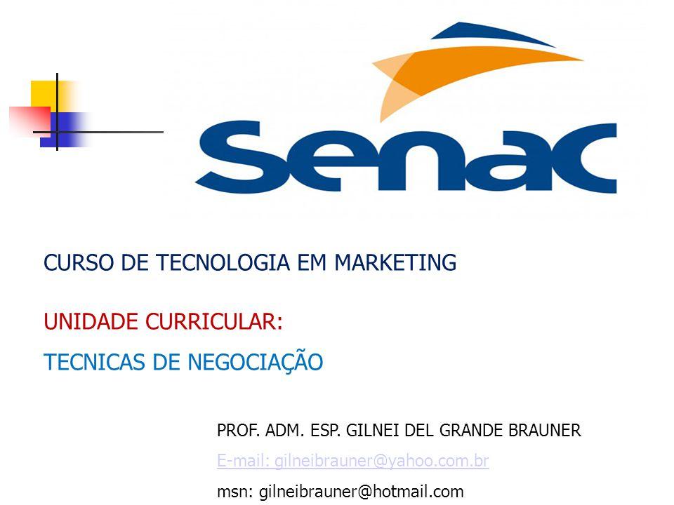 CURSO DE TECNOLOGIA EM MARKETING UNIDADE CURRICULAR: TECNICAS DE NEGOCIAÇÃO PROF. ADM. ESP. GILNEI DEL GRANDE BRAUNER E-mail: gilneibrauner@yahoo.com.