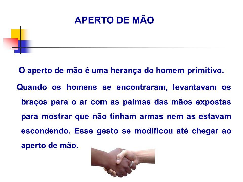 APERTO DE MÃO O aperto de mão é uma herança do homem primitivo. Quando os homens se encontraram, levantavam os braços para o ar com as palmas das mãos