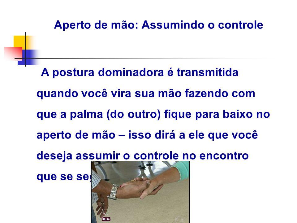Aperto de mão: Assumindo o controle A postura dominadora é transmitida quando você vira sua mão fazendo com que a palma (do outro) fique para baixo no