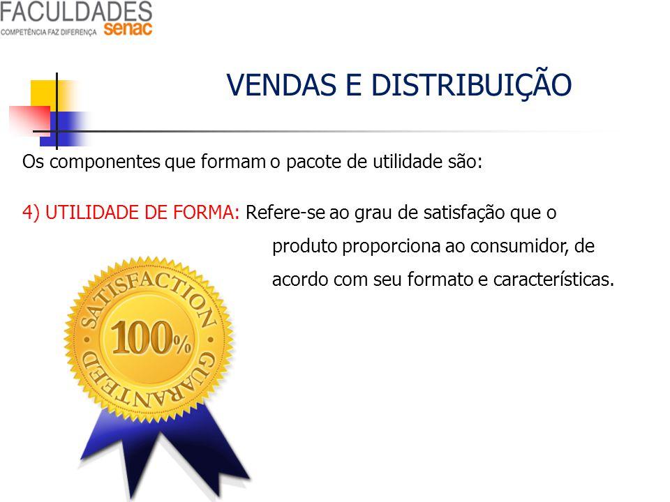VENDAS E DISTRIBUIÇÃO Os componentes que formam o pacote de utilidade são: 4) UTILIDADE DE FORMA: Refere-se ao grau de satisfação que o produto propor