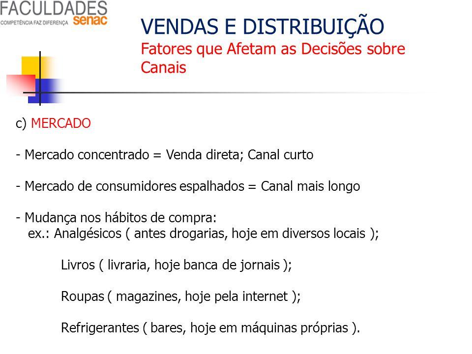 VENDAS E DISTRIBUIÇÃO Fatores que Afetam as Decisões sobre Canais c) MERCADO - Mercado concentrado = Venda direta; Canal curto - Mercado de consumidor