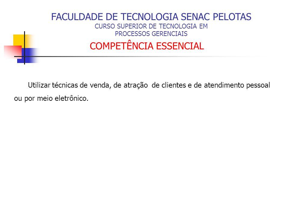 FACULDADE DE TECNOLOGIA SENAC PELOTAS CURSO SUPERIOR DE TECNOLOGIA EM PROCESSOS GERENCIAIS COMPETÊNCIA ESSENCIAL Utilizar técnicas de venda, de atraçã