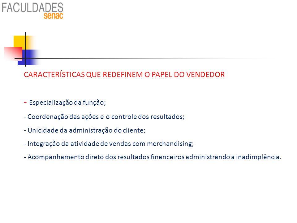 CARACTERÍSTICAS QUE REDEFINEM O PAPEL DO VENDEDOR - Especialização da função; - Coordenação das ações e o controle dos resultados; - Unicidade da admi