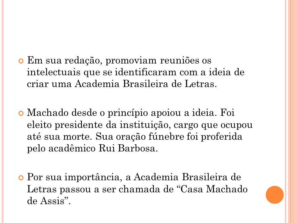 Em sua redação, promoviam reuniões os intelectuais que se identificaram com a ideia de criar uma Academia Brasileira de Letras. Machado desde o princí