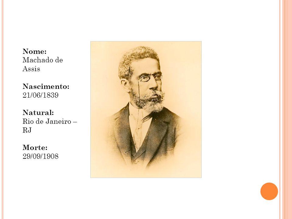 Nome: Machado de Assis Nascimento: 21/06/1839 Natural: Rio de Janeiro – RJ Morte: 29/09/1908