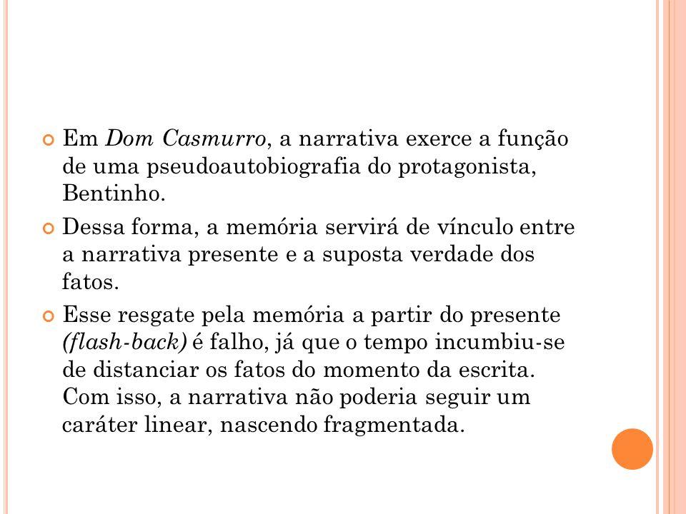 Em Dom Casmurro, a narrativa exerce a função de uma pseudoautobiografia do protagonista, Bentinho. Dessa forma, a memória servirá de vínculo entre a n