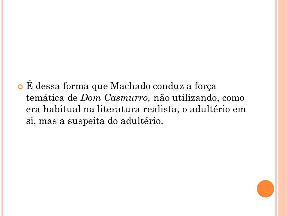 É dessa forma que Machado conduz a força temática de Dom Casmurro, não utilizando, como era habitual na literatura realista, o adultério em si, mas a