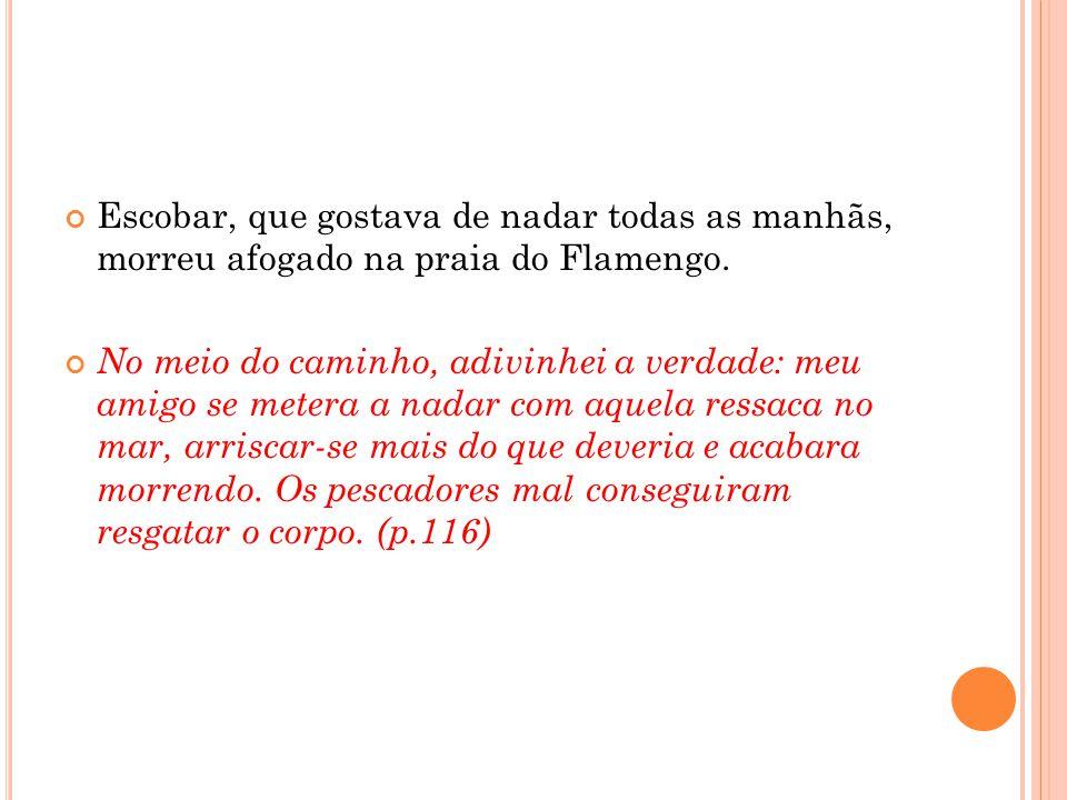 Escobar, que gostava de nadar todas as manhãs, morreu afogado na praia do Flamengo. No meio do caminho, adivinhei a verdade: meu amigo se metera a nad