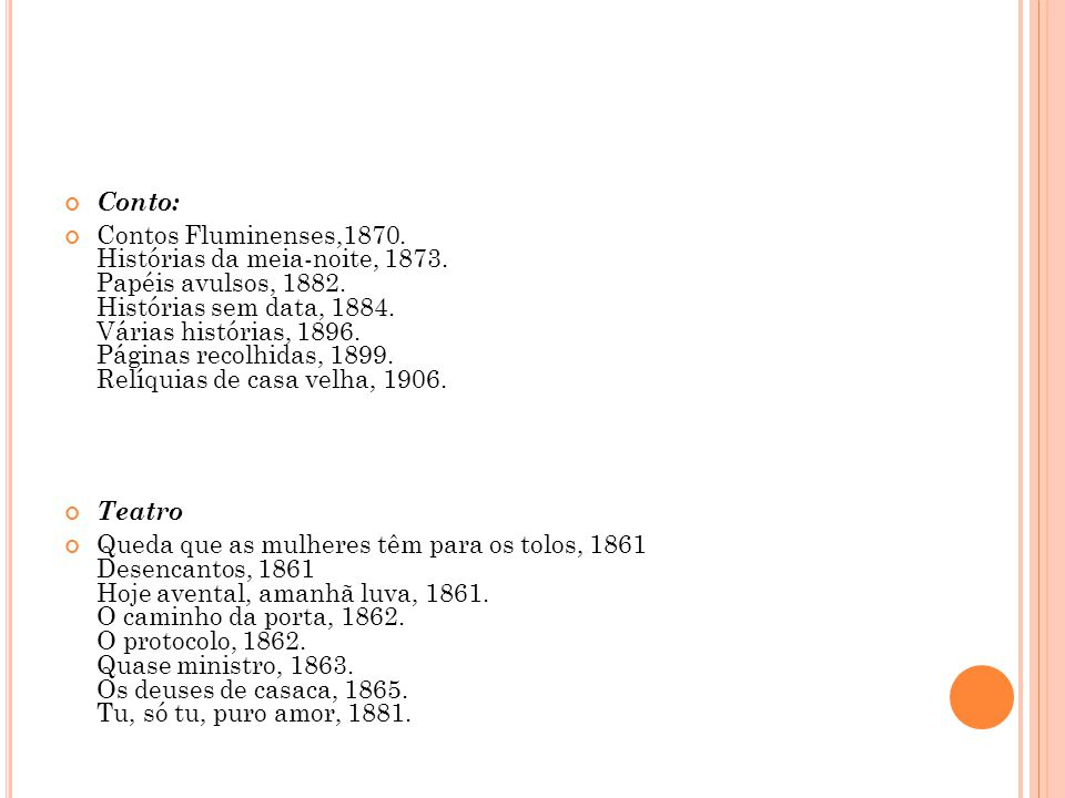 Conto: Contos Fluminenses,1870. Histórias da meia-noite, 1873. Papéis avulsos, 1882. Histórias sem data, 1884. Várias histórias, 1896. Páginas recolhi