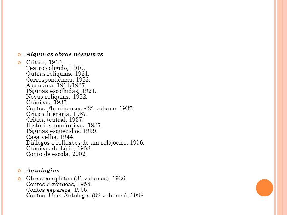 Algumas obras póstumas Crítica, 1910. Teatro coligido, 1910. Outras relíquias, 1921. Correspondência, 1932. A semana, 1914/1937. Páginas escolhidas, 1