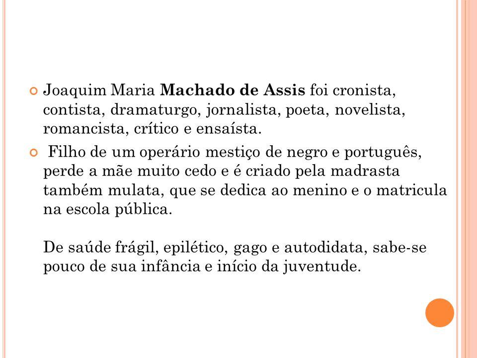 Joaquim Maria Machado de Assis foi cronista, contista, dramaturgo, jornalista, poeta, novelista, romancista, crítico e ensaísta. Filho de um operário