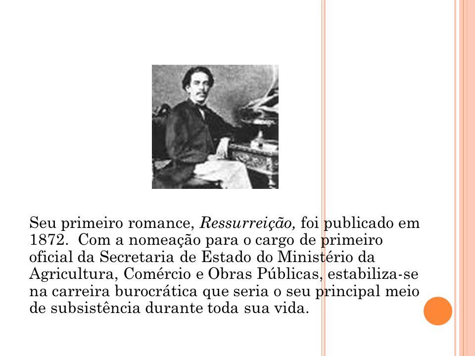 Seu primeiro romance, Ressurreição, foi publicado em 1872. Com a nomeação para o cargo de primeiro oficial da Secretaria de Estado do Ministério da Ag