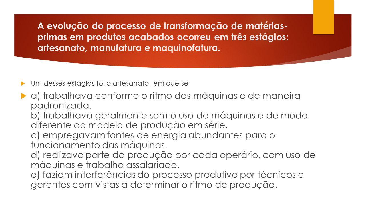 A evolução do processo de transformação de matérias- primas em produtos acabados ocorreu em três estágios: artesanato, manufatura e maquinofatura.