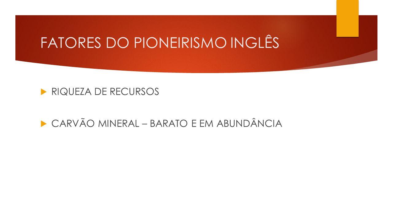 FATORES DO PIONEIRISMO INGLÊS  RIQUEZA DE RECURSOS  CARVÃO MINERAL – BARATO E EM ABUNDÂNCIA