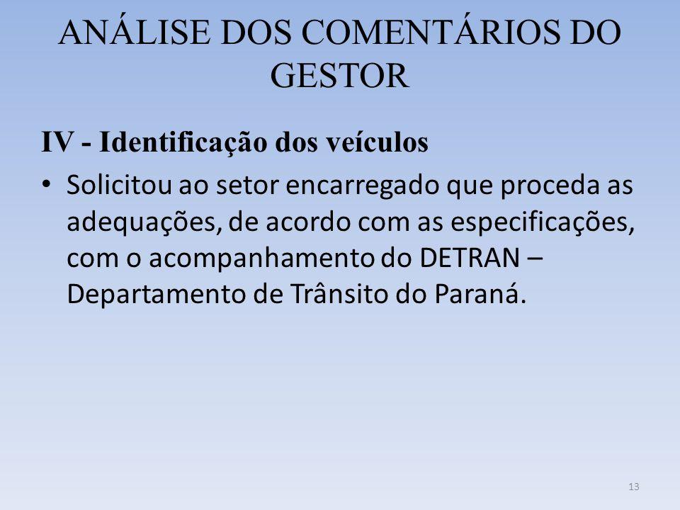 ANÁLISE DOS COMENTÁRIOS DO GESTOR IV - Identificação dos veículos • Solicitou ao setor encarregado que proceda as adequações, de acordo com as especificações, com o acompanhamento do DETRAN – Departamento de Trânsito do Paraná.
