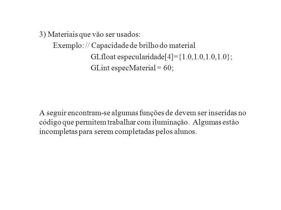 // Função responsável pela especificação dos parâmetros de iluminação void DefineIluminacao (void) { // definição da iluminação GLfloat luzAmbiente[4]={0.2,0.2,0.2,1.0}; GLfloat luzDifusa[4]={0.7,0.7,0.7,1.0}; // cor GLfloat luzEspecular[4]={1.0, 1.0, 1.0, 1.0};// brilho GLfloat posicaoLuz[4]={0.0, 50.0, 50.0, 1.0}; // Capacidade de brilho do material GLfloat especularidade[4]={1.0,1.0,1.0,1.0}; GLint especMaterial = 60; // Define a refletância do material glMaterialfv(GL_FRONT,GL_SPECULAR, especularidade); // Define a concentração do brilho glMateriali(GL_FRONT,GL_SHININESS,especMaterial); // Ativa o uso da luz ambiente glLightModelfv(GL_LIGHT_MODEL_AMBIENT, luzAmbiente); // Define os parâmetros da luz de número 0 glLightfv(GL_LIGHT0, GL_AMBIENT, luzAmbiente); glLightfv(GL_LIGHT0, GL_DIFFUSE, luzDifusa ); glLightfv(GL_LIGHT0, GL_SPECULAR, luzEspecular ); glLightfv(GL_LIGHT0, GL_POSITION, posicaoLuz ); }