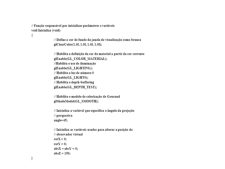 // Função responsável por inicializar parâmetros e variáveis void Inicializa (void) { // Define a cor de fundo da janela de visualização como branca glClearColor(1.0f, 1.0f, 1.0f, 1.0f); // Habilita a definição da cor do material a partir da cor corrente glEnable(GL_COLOR_MATERIAL); //Habilita o uso de iluminação glEnable(GL_LIGHTING); // Habilita a luz de número 0 glEnable(GL_LIGHT0); // Habilita o depth-buffering glEnable(GL_DEPTH_TEST); // Habilita o modelo de colorização de Gouraud glShadeModel(GL_SMOOTH); // Inicializa a variável que especifica o ângulo da projeção // perspectiva angle=45; // Inicializa as variáveis usadas para alterar a posição do // observador virtual rotX = 0; rotY = 0; obsX = obsY = 0; obsZ = 150; }