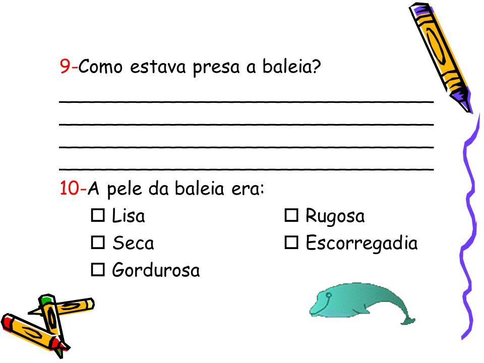 9-Como estava presa a baleia? ________________________________ ________________________________ 10-A pele da baleia era:  Lisa  Rugosa  Seca  Esco