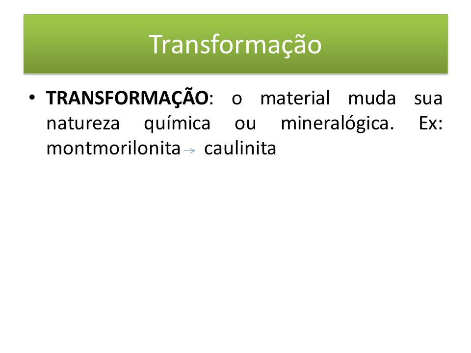 Transformação • TRANSFORMAÇÃO: o material muda sua natureza química ou mineralógica.