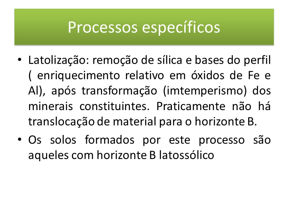 Processos específicos • Latolização: remoção de sílica e bases do perfil ( enriquecimento relativo em óxidos de Fe e Al), após transformação (imtemperismo) dos minerais constituintes.