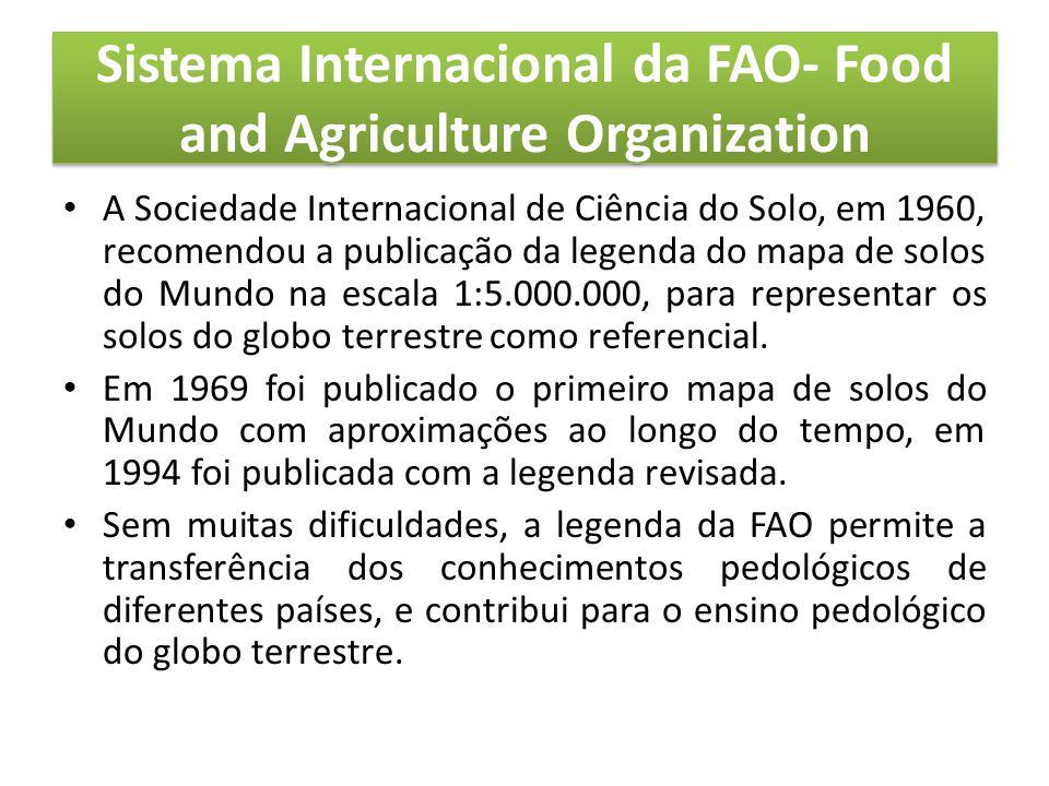 Sistema Internacional da FAO- Food and Agriculture Organization • A Sociedade Internacional de Ciência do Solo, em 1960, recomendou a publicação da legenda do mapa de solos do Mundo na escala 1:5.000.000, para representar os solos do globo terrestre como referencial.