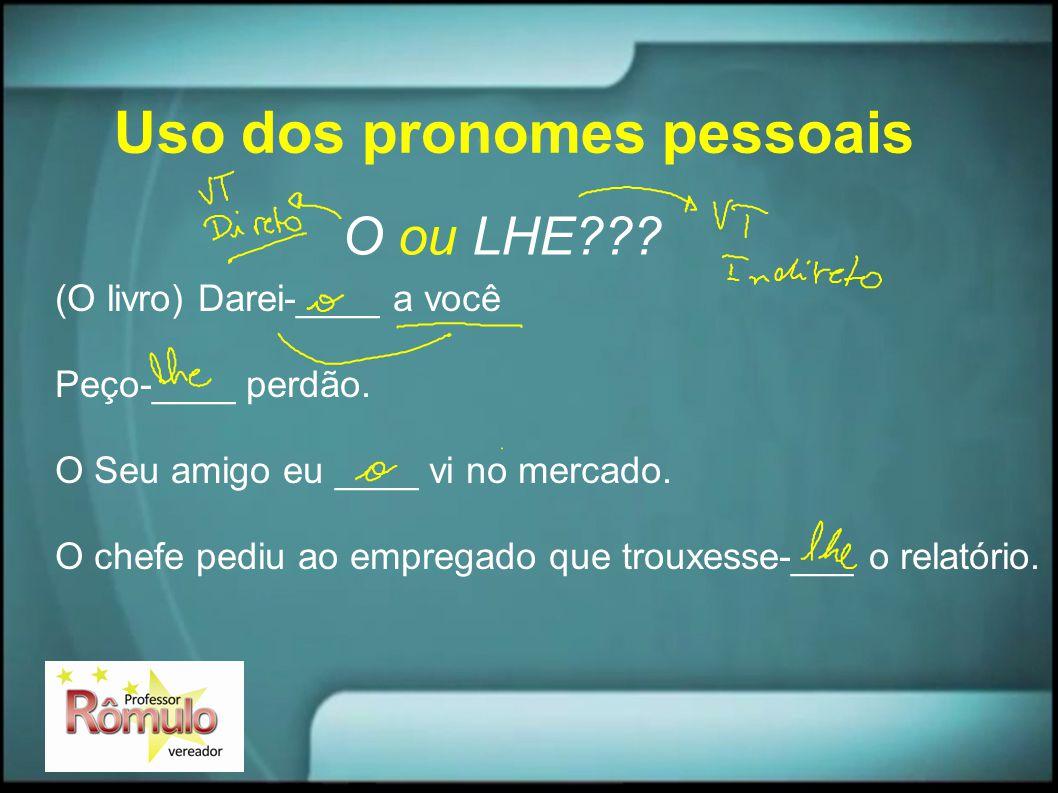 Uso dos pronomes pessoais O ou LHE??? (O livro) Darei-____ a você Peço-____ perdão. O Seu amigo eu ____ vi no mercado. O chefe pediu ao empregado que