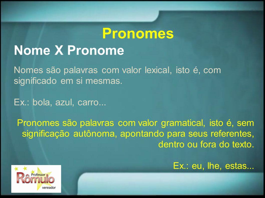 Nome X Pronome Nomes são palavras com valor lexical, isto é, com significado em si mesmas. Ex.: bola, azul, carro... Pronomes são palavras com valor g