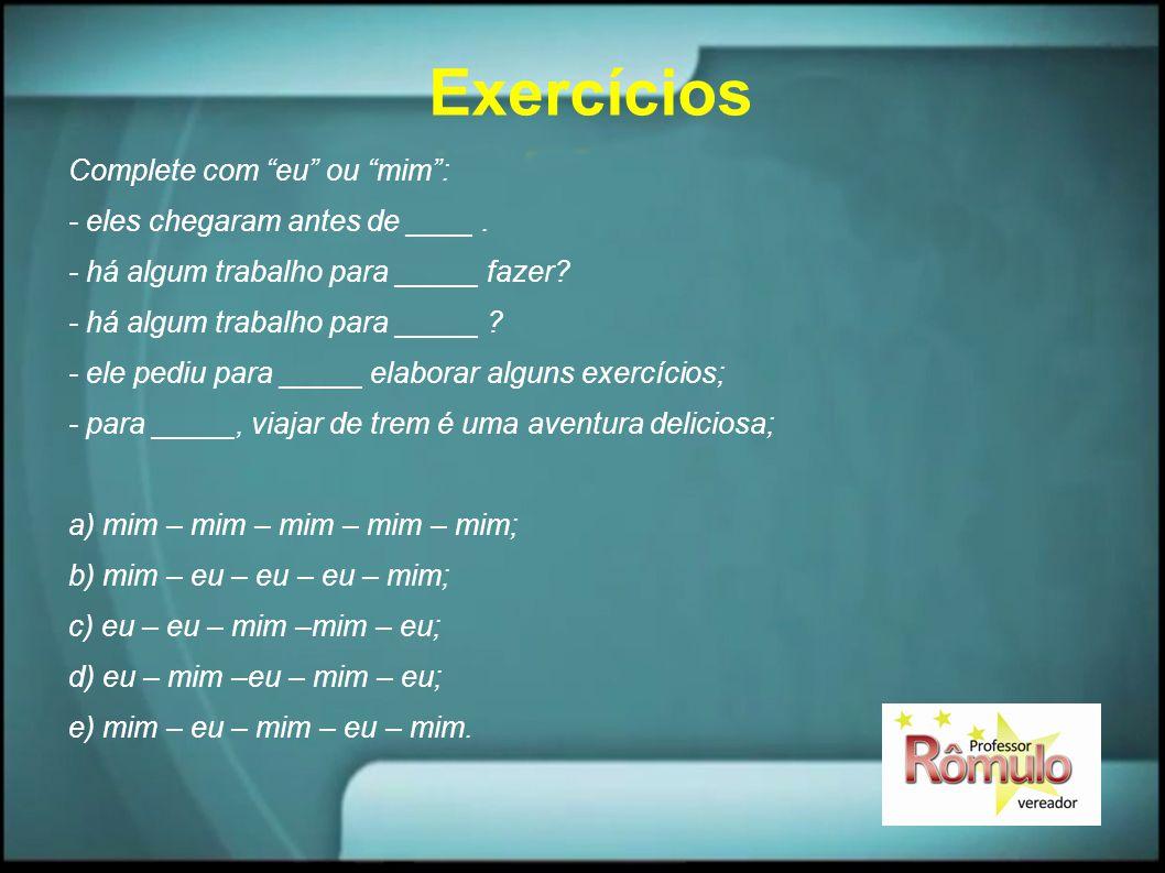 """Exercícios Complete com """"eu"""" ou """"mim"""": - eles chegaram antes de ____. - há algum trabalho para _____ fazer? - há algum trabalho para _____ ? - ele ped"""
