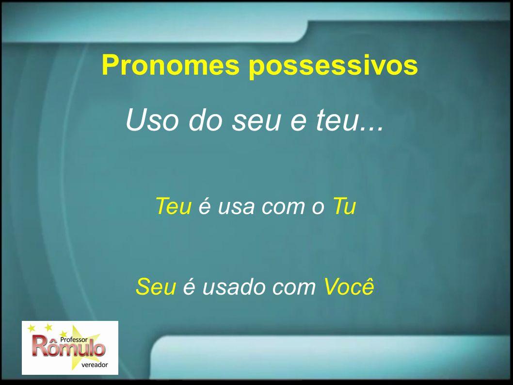 Pronomes possessivos Uso do seu e teu... Teu é usa com o Tu Seu é usado com Você