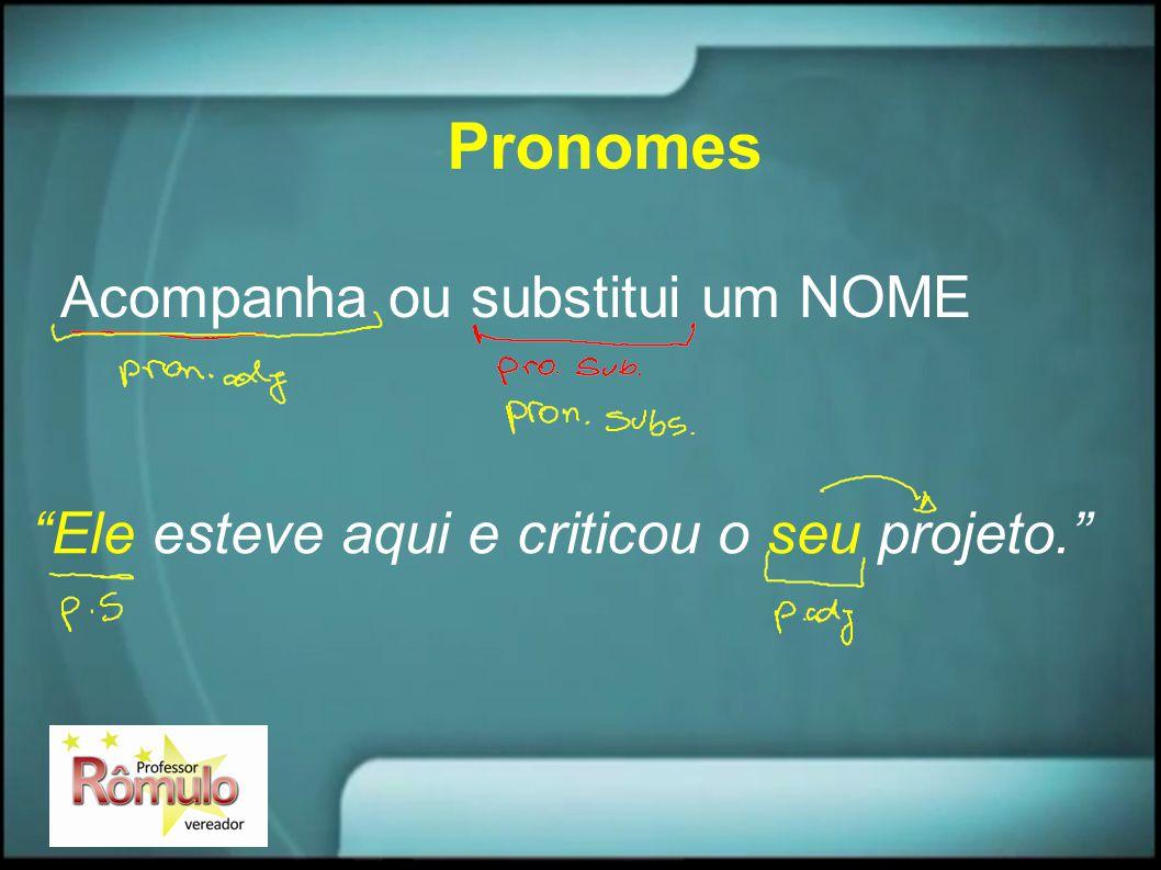 """Pronomes Acompanha ou substitui um NOME """"Ele esteve aqui e criticou o seu projeto."""""""