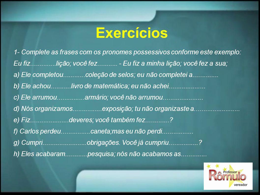 Exercícios 1- Complete as frases com os pronomes possessivos conforme este exemplo: Eu fiz..............lição; você fez........... - Eu fiz a minha li
