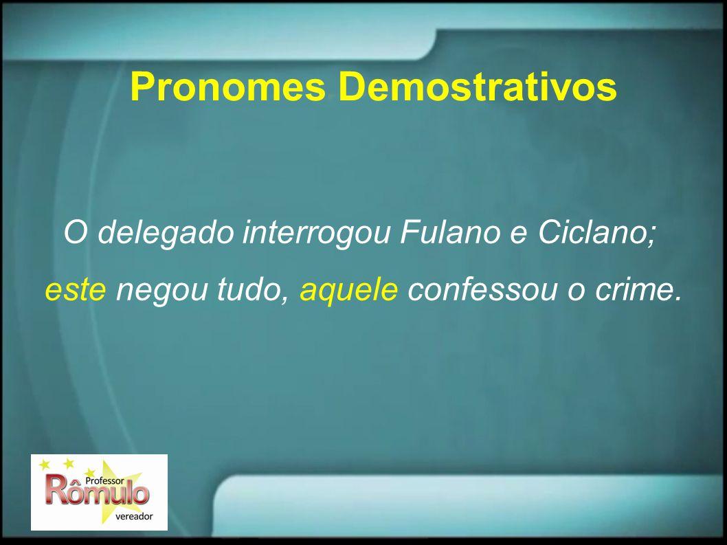 Pronomes Demostrativos O delegado interrogou Fulano e Ciclano; este negou tudo, aquele confessou o crime.