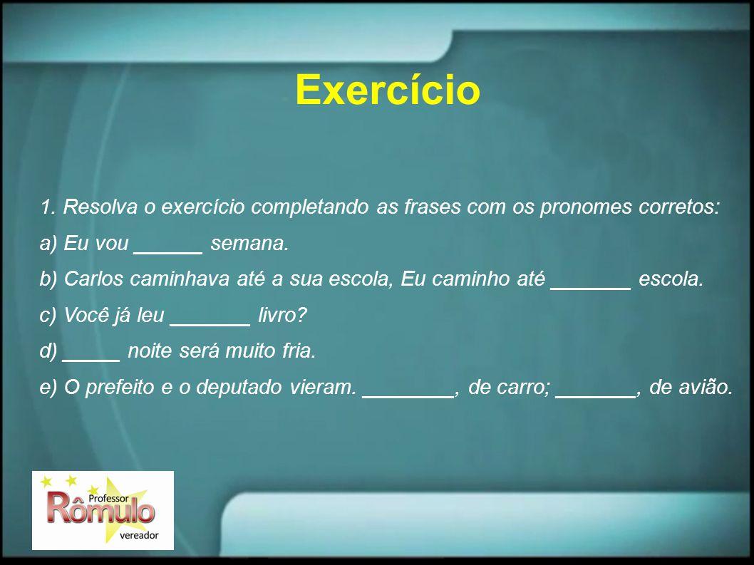 Exercício 1. Resolva o exercício completando as frases com os pronomes corretos: a) Eu vou ______ semana. b) Carlos caminhava até a sua escola, Eu cam