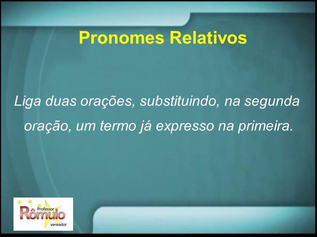 Pronomes Relativos Liga duas orações, substituindo, na segunda oração, um termo já expresso na primeira.