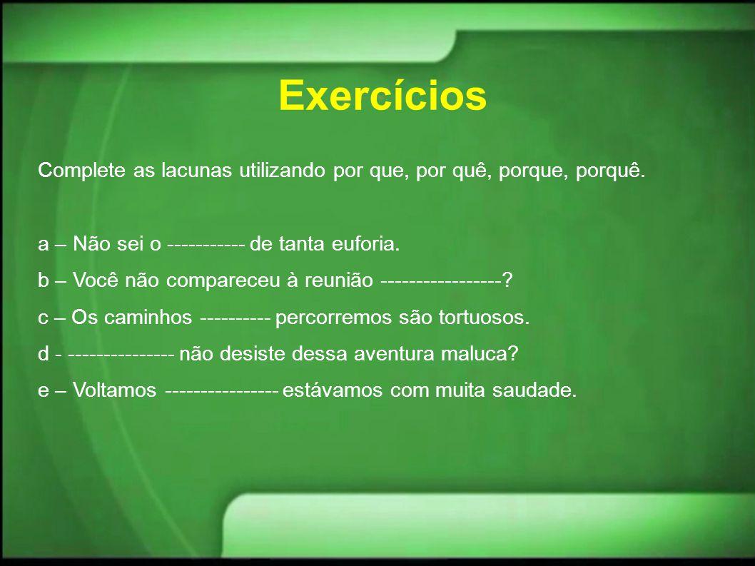 Exercícios Complete as lacunas utilizando por que, por quê, porque, porquê. a – Não sei o ----------- de tanta euforia. b – Você não compareceu à reun