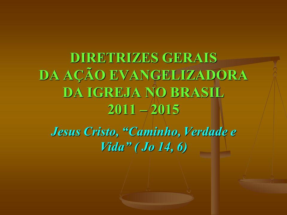 """DIRETRIZES GERAIS DA AÇÃO EVANGELIZADORA DA IGREJA NO BRASIL 2011 – 2015 Jesus Cristo, """"Caminho, Verdade e Vida"""" ( Jo 14, 6)"""