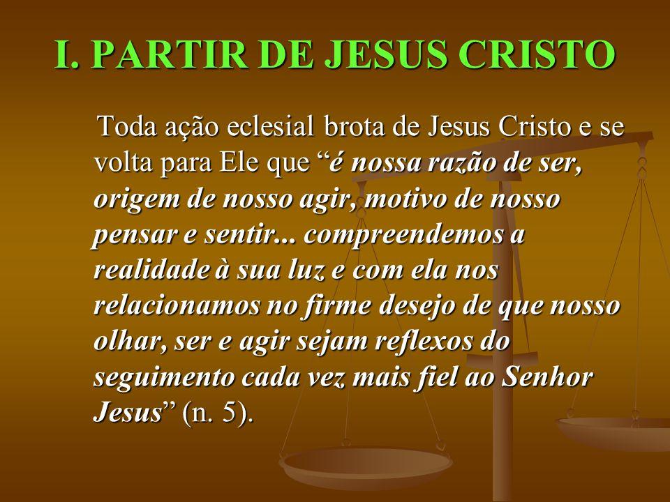 """I. PARTIR DE JESUS CRISTO Toda ação eclesial brota de Jesus Cristo e se volta para Ele que """"é nossa razão de ser, origem de nosso agir, motivo de noss"""