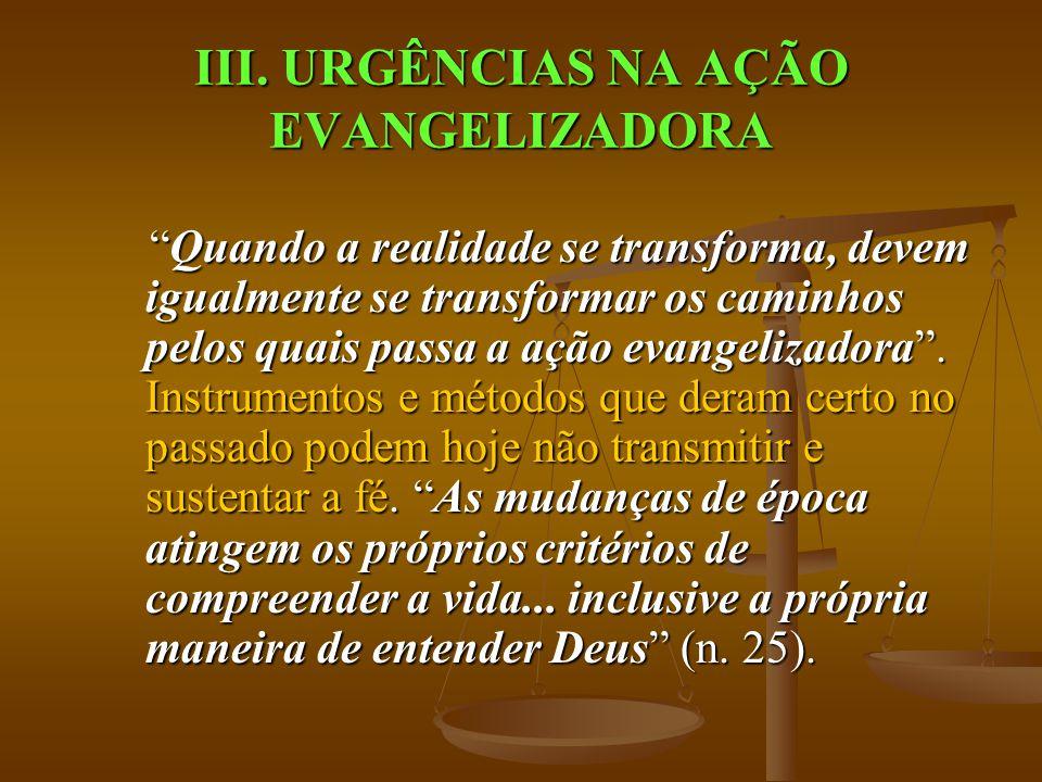 """III. URGÊNCIAS NA AÇÃO EVANGELIZADORA """"Quando a realidade se transforma, devem igualmente se transformar os caminhos pelos quais passa a ação evangeli"""