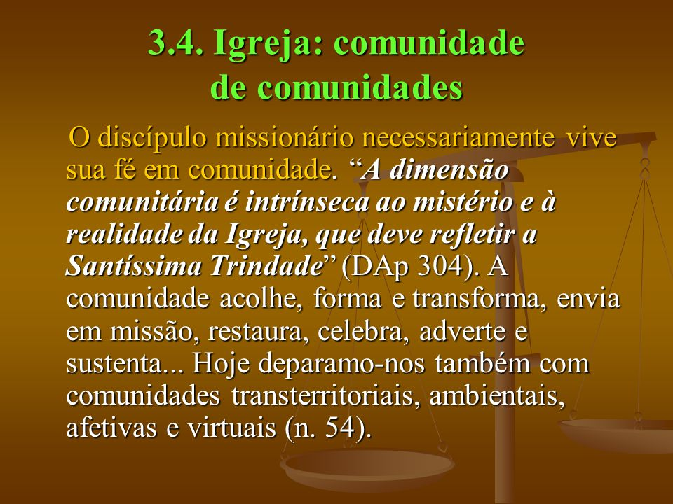 """3.4. Igreja: comunidade de comunidades O discípulo missionário necessariamente vive sua fé em comunidade. """"A dimensão comunitária é intrínseca ao mist"""
