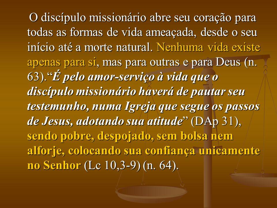 O discípulo missionário abre seu coração para todas as formas de vida ameaçada, desde o seu início até a morte natural. Nenhuma vida existe apenas par