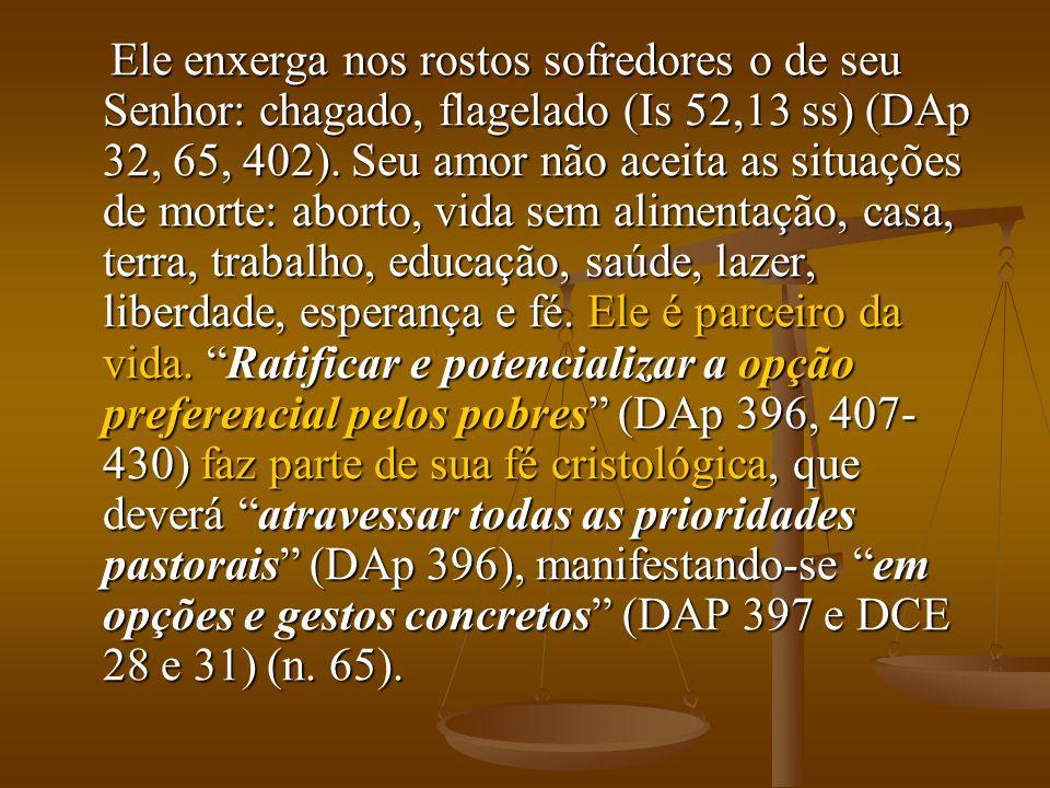 Ele enxerga nos rostos sofredores o de seu Senhor: chagado, flagelado (Is 52,13 ss) (DAp 32, 65, 402). Seu amor não aceita as situações de morte: abor