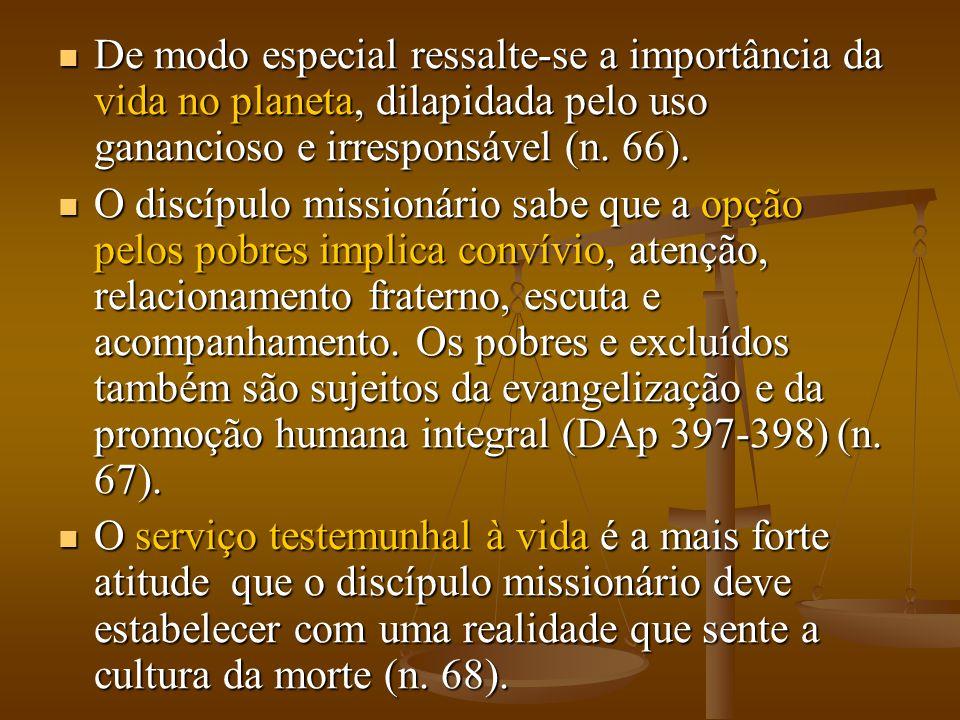  De modo especial ressalte-se a importância da vida no planeta, dilapidada pelo uso ganancioso e irresponsável (n. 66).  O discípulo missionário sab