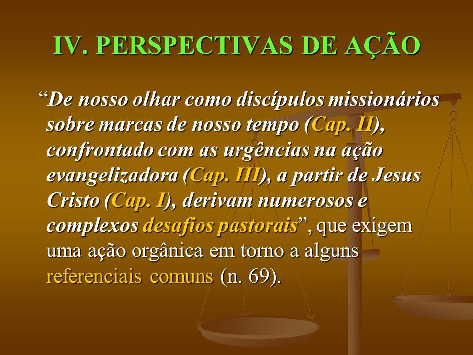 """IV. PERSPECTIVAS DE AÇÃO """"De nosso olhar como discípulos missionários sobre marcas de nosso tempo (Cap. II), confrontado com as urgências na ação evan"""