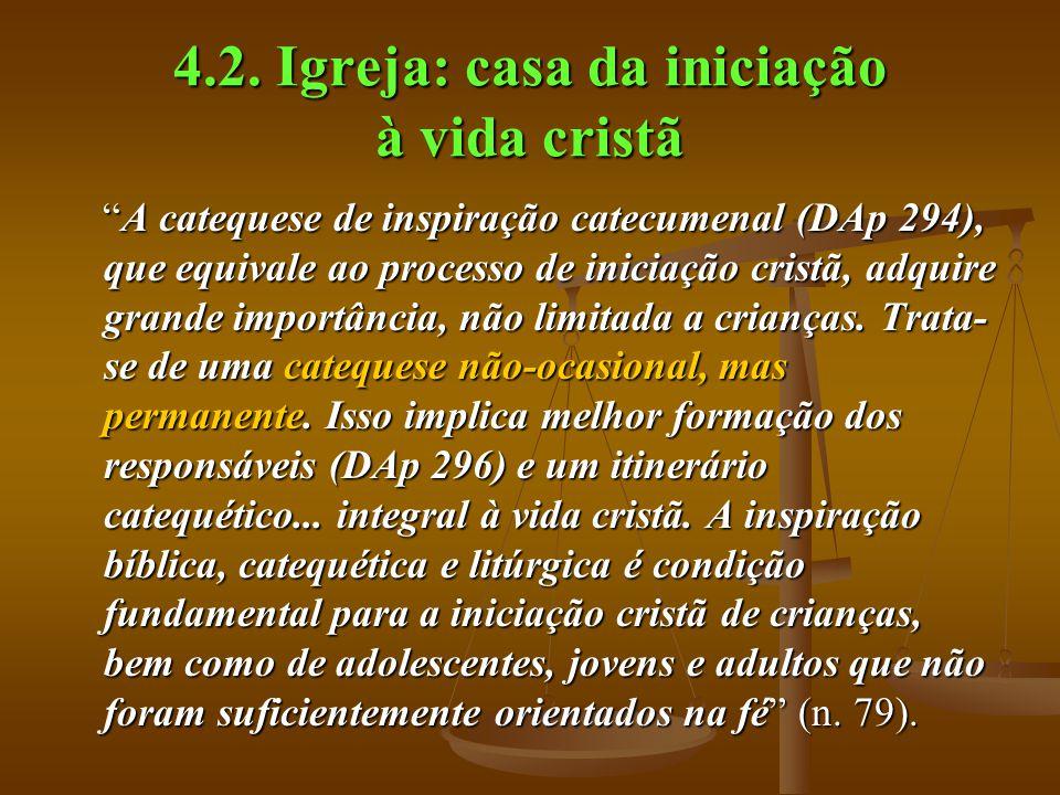 """4.2. Igreja: casa da iniciação à vida cristã """"A catequese de inspiração catecumenal (DAp 294), que equivale ao processo de iniciação cristã, adquire g"""