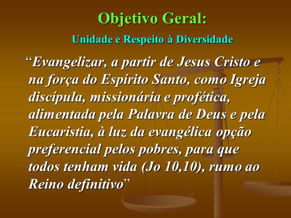 """Objetivo Geral: Unidade e Respeito à Diversidade """"Evangelizar, a partir de Jesus Cristo e na força do Espírito Santo, como Igreja discípula, missionár"""