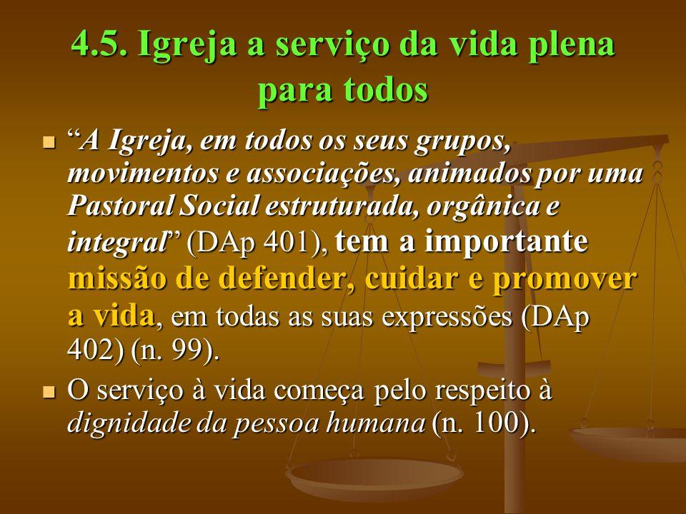 """4.5. Igreja a serviço da vida plena para todos  """"A Igreja, em todos os seus grupos, movimentos e associações, animados por uma Pastoral Social estrut"""