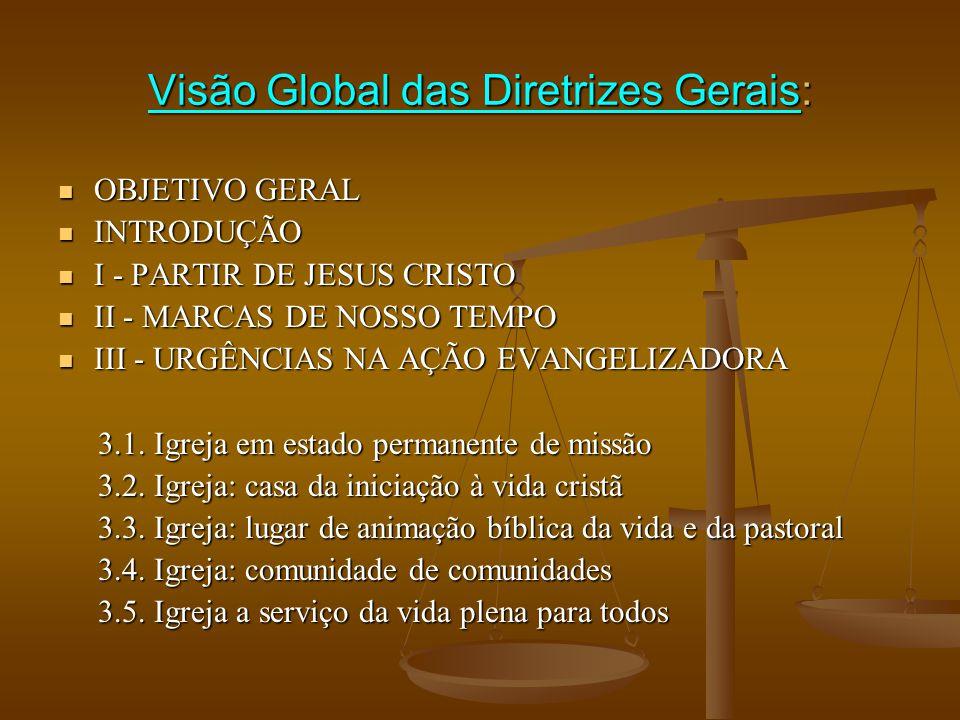 Visão Global das Diretrizes Gerais:  OBJETIVO GERAL  INTRODUÇÃO  I - PARTIR DE JESUS CRISTO  II - MARCAS DE NOSSO TEMPO  III - URGÊNCIAS NA AÇÃO