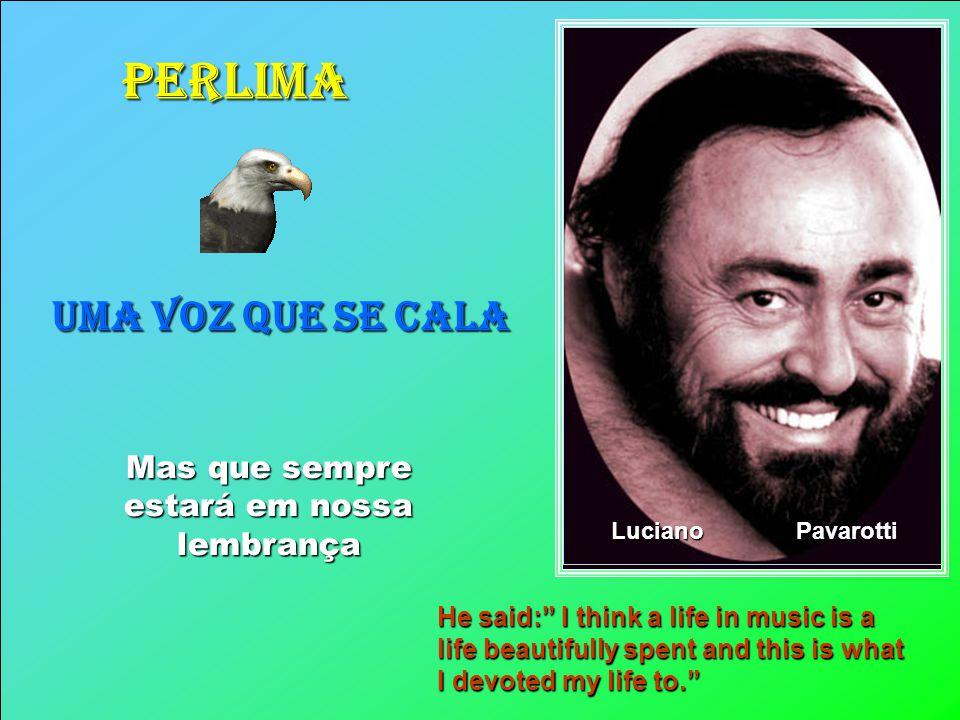 PERLIMA UMA VOZ QUE SE CALA Mas que sempre estará em nossa lembrança Luciano Pavarotti He said: I think a life in music is a life beautifully spent and this is what I devoted my life to.